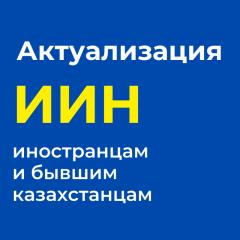 Актуализация, корректировка ИИН иностранцам и бывшим гражданам Казахстана. Удалённо