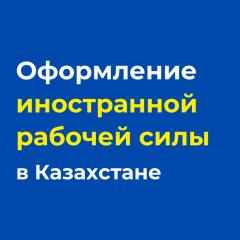 Оформление иностранной рабочей силы в Казахстане